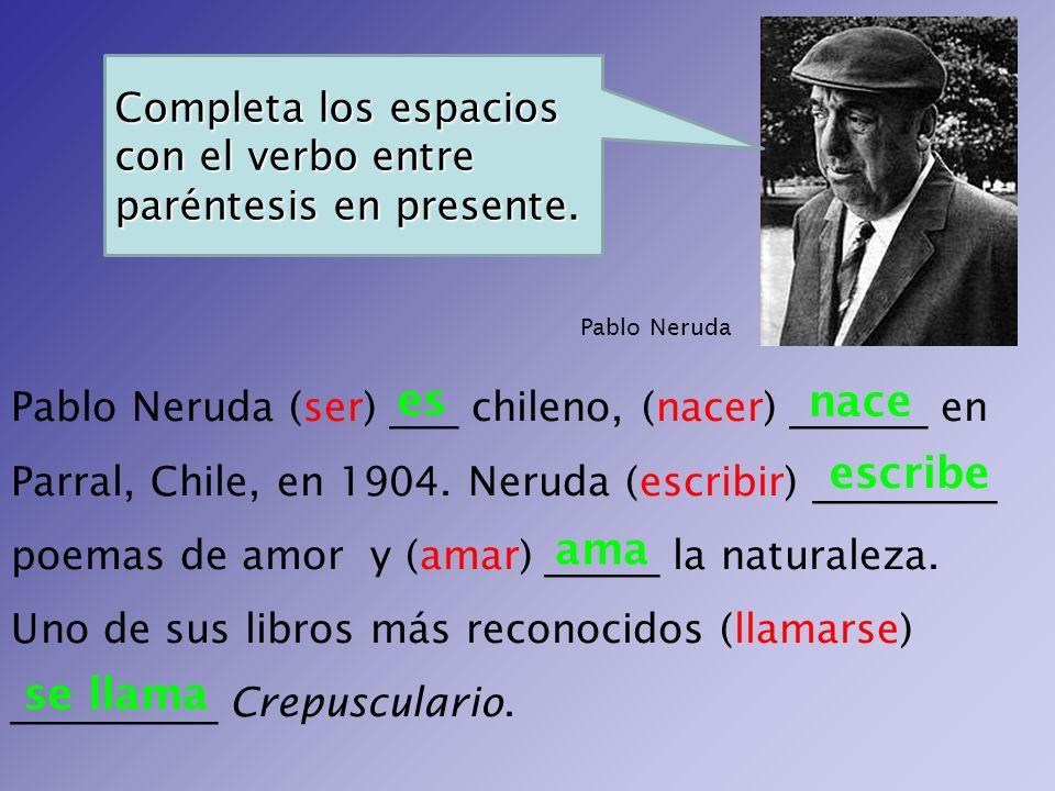 Pablo Neruda (ser) ___ chileno, (nacer) ______ en Parral, Chile, en 1904. Neruda (escribir) ________ poemas de amor y (amar) _____ la naturaleza. Uno