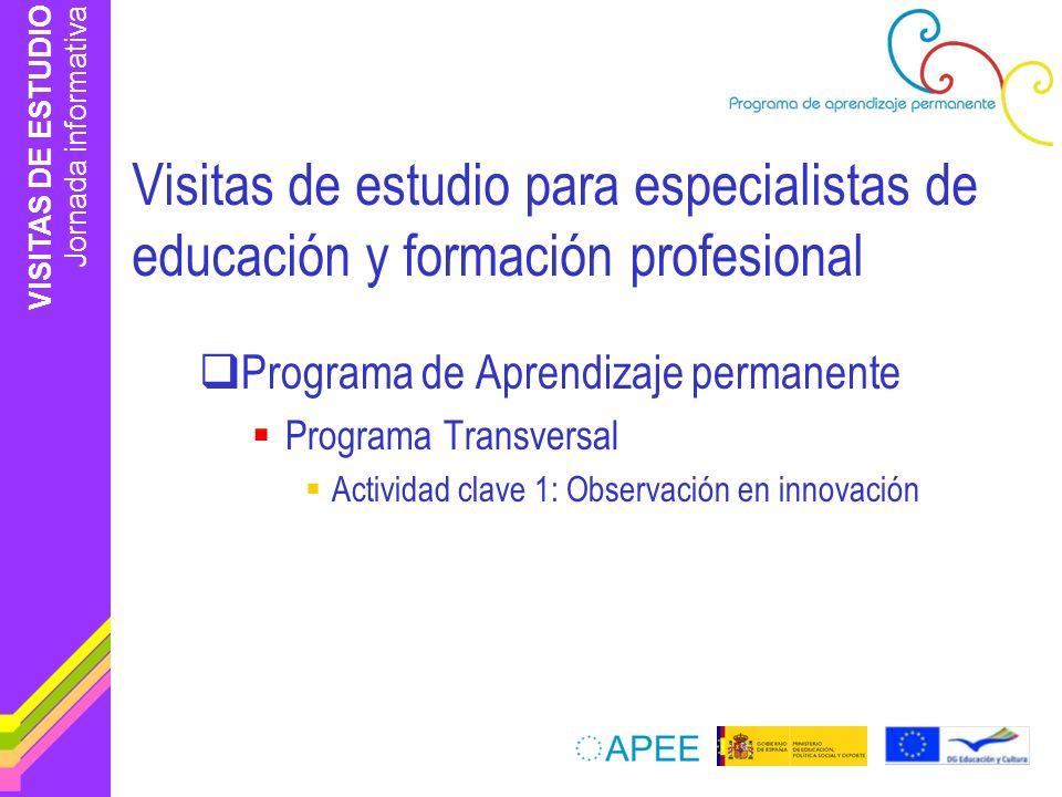 VISITAS DE ESTUDIO Jornada informativa Visitas de estudio para especialistas de educación y formación profesional Programa de Aprendizaje permanente Programa Transversal Actividad clave 1: Observación en innovación