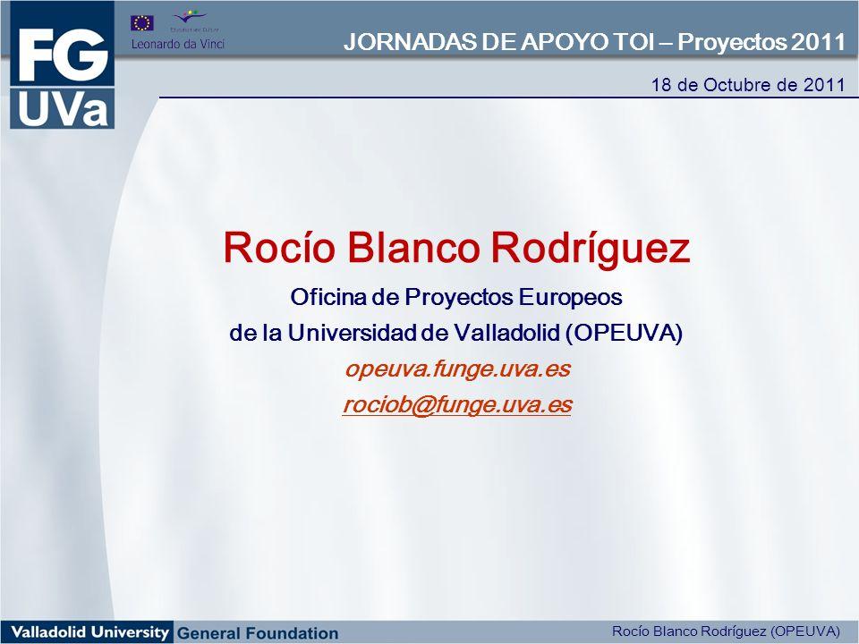 Rocío Blanco Rodríguez Oficina de Proyectos Europeos de la Universidad de Valladolid (OPEUVA) opeuva.funge.uva.es rociob@funge.uva.es 18 de Octubre de 2011 JORNADAS DE APOYO TOI – Proyectos 2011 Rocío Blanco Rodríguez (OPEUVA)