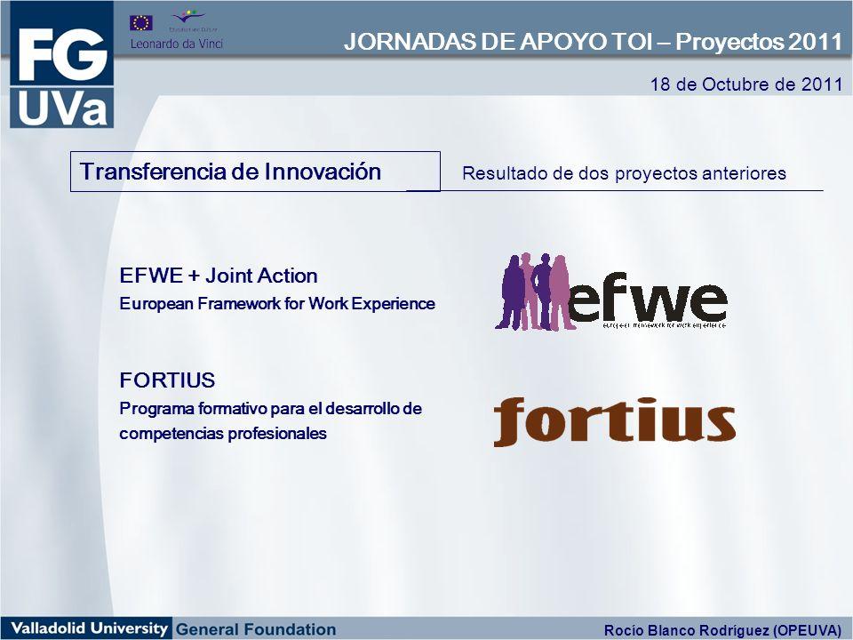 Transferencia de Innovación Resultado de dos proyectos anteriores EFWE + Joint Action European Framework for Work Experience FORTIUS Programa formativo para el desarrollo de competencias profesionales 18 de Octubre de 2011 JORNADAS DE APOYO TOI – Proyectos 2011 Rocío Blanco Rodríguez (OPEUVA)