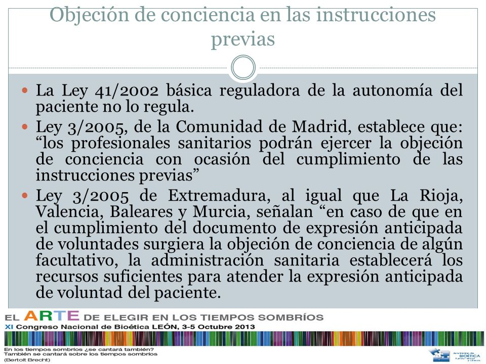 Objeción de conciencia en las instrucciones previas Las leyes de Andalucía y Castilla la Mancha han optado por no reconocer el derecho a la objeción de conciencia, incluso pareciera que la están prohibiendo cuando afirma que prevalecerán sobre la opinión y las indicaciones que puedan ser realizadas por los familiares o profesionales sanitarios.
