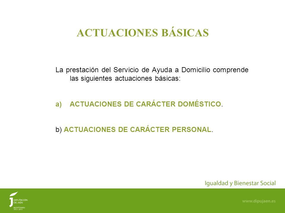 3 ACTUACIONES BÁSICAS La prestación del Servicio de Ayuda a Domicilio comprende las siguientes actuaciones básicas: a)ACTUACIONES DE CARÁCTER DOMÉSTIC