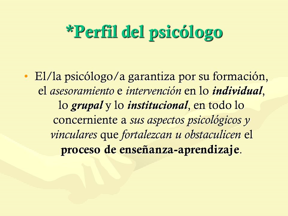 *Perfil del psicólogo El/la psicólogo/a garantiza por su formación, el asesoramiento e intervención en lo individual, lo grupal y lo institucional, en