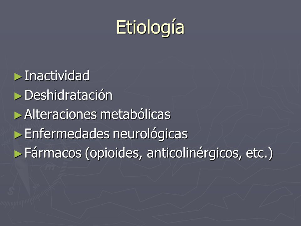 Etiología Inactividad Inactividad Deshidratación Deshidratación Alteraciones metabólicas Alteraciones metabólicas Enfermedades neurológicas Enfermedad