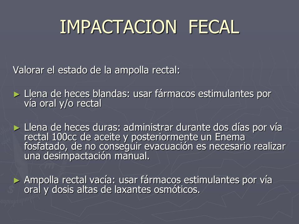 IMPACTACION FECAL Valorar el estado de la ampolla rectal: Valorar el estado de la ampolla rectal: Llena de heces blandas: usar fármacos estimulantes p