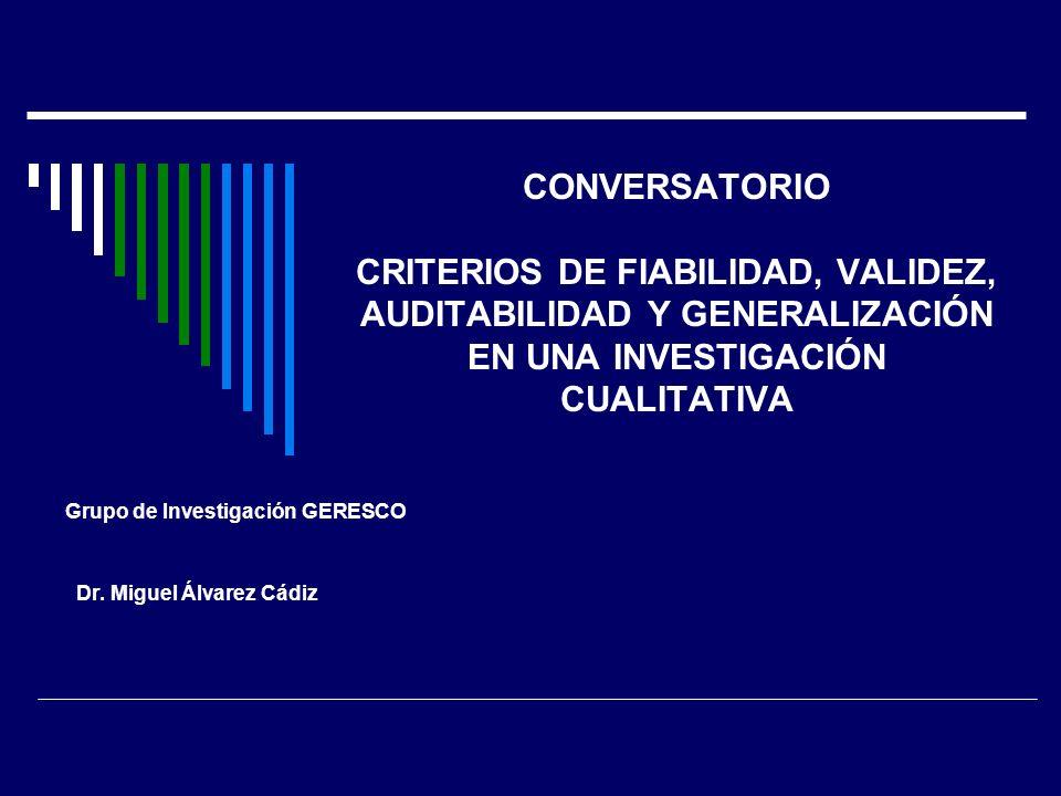 CONVERSATORIO CRITERIOS DE FIABILIDAD, VALIDEZ, AUDITABILIDAD Y GENERALIZACIÓN EN UNA INVESTIGACIÓN CUALITATIVA Grupo de Investigación GERESCO Dr. Mig