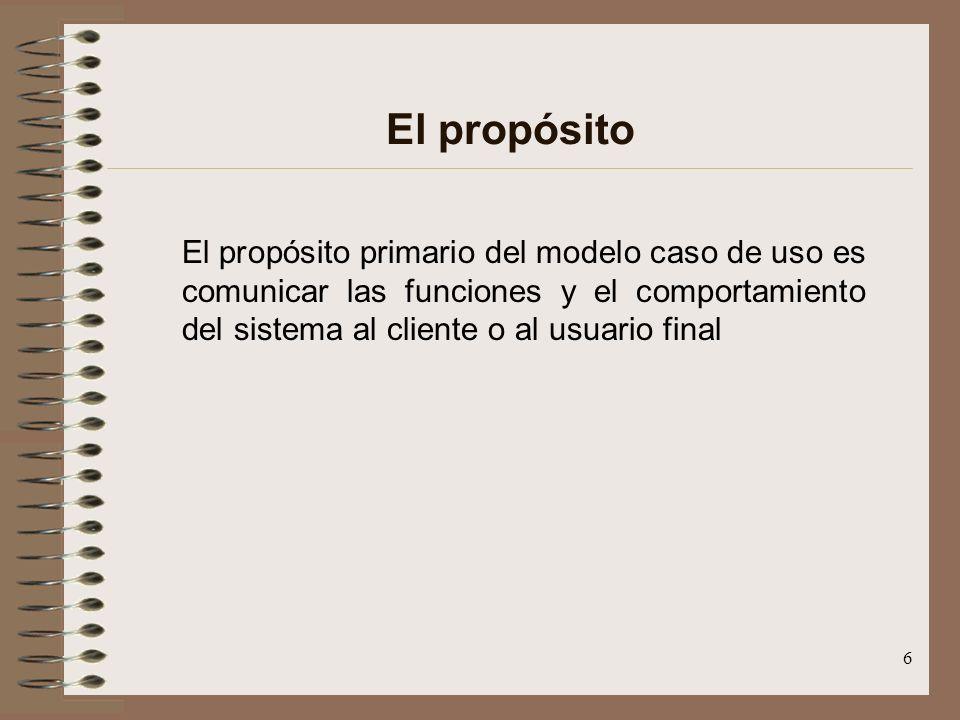 6 El propósito El propósito primario del modelo caso de uso es comunicar las funciones y el comportamiento del sistema al cliente o al usuario final