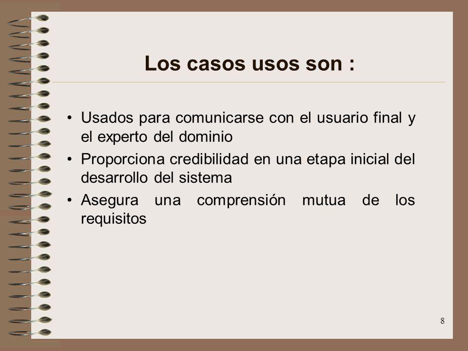 8 Los casos usos son : Usados para comunicarse con el usuario final y el experto del dominio Proporciona credibilidad en una etapa inicial del desarro