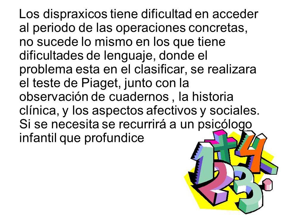 Los dispraxicos tiene dificultad en acceder al periodo de las operaciones concretas, no sucede lo mismo en los que tiene dificultades de lenguaje, don