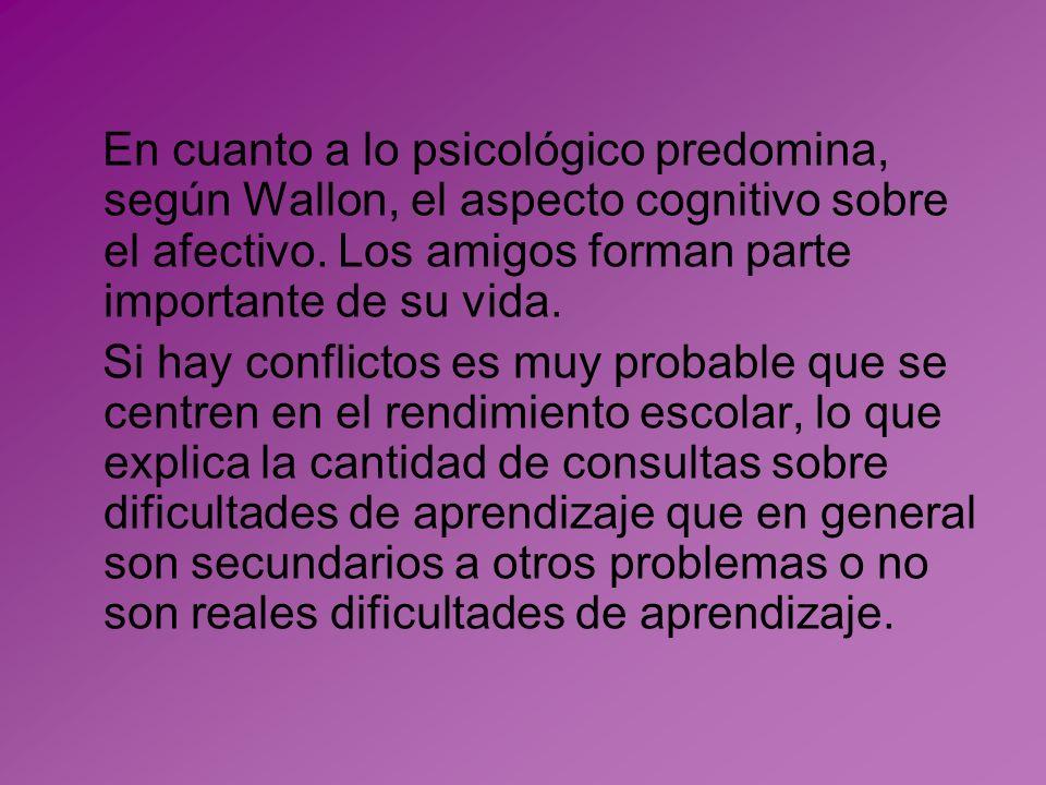 En cuanto a lo psicológico predomina, según Wallon, el aspecto cognitivo sobre el afectivo. Los amigos forman parte importante de su vida. Si hay conf