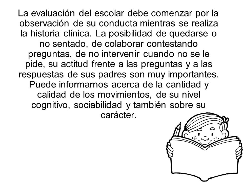 La evaluación del escolar debe comenzar por la observación de su conducta mientras se realiza la historia clínica. La posibilidad de quedarse o no sen