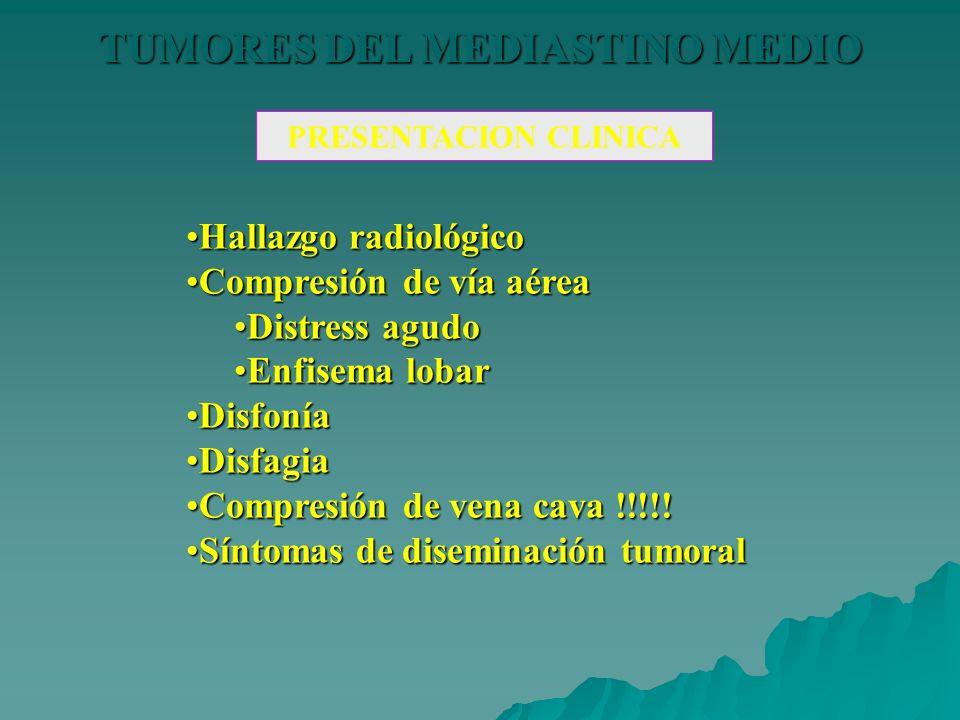 TUMORES DEL MEDIASTINO MEDIO PRESENTACION CLINICA Hallazgo radiológicoHallazgo radiológico Compresión de vía aéreaCompresión de vía aérea Distress agu