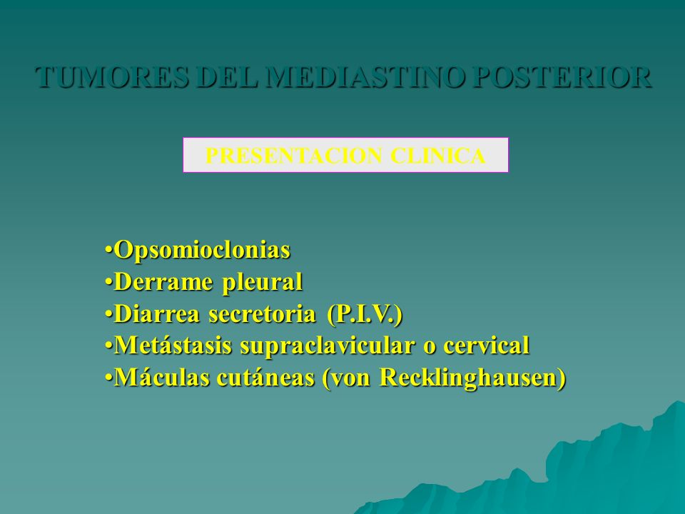TUMORES DEL MEDIASTINO POSTERIOR PRESENTACION CLINICA OpsomiocloniasOpsomioclonias Derrame pleuralDerrame pleural Diarrea secretoria (P.I.V.)Diarrea s