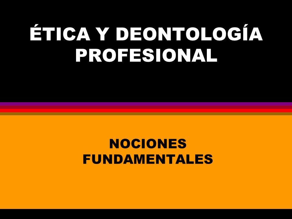 ÉTICA Y DEONTOLOGÍA PROFESIONAL NOCIONES FUNDAMENTALES