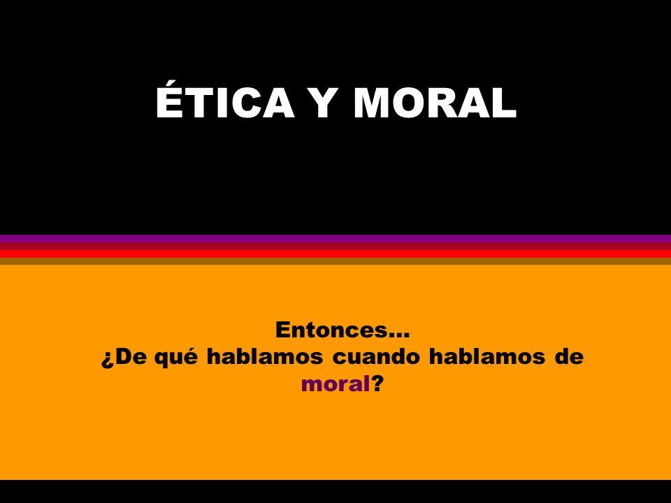 ÉTICA Y MORAL Entonces… ¿De qué hablamos cuando hablamos de moral?
