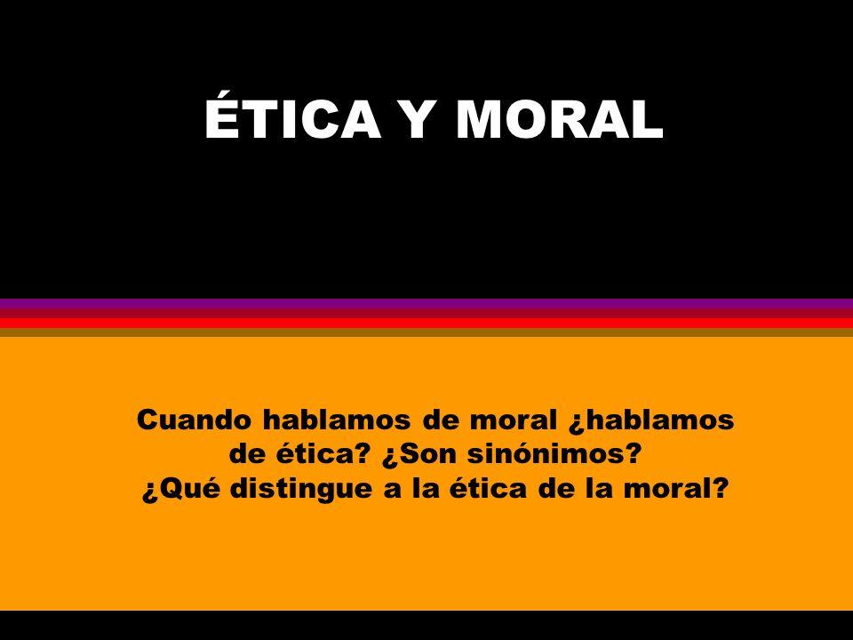 ÉTICA Y MORAL Cuando hablamos de moral ¿hablamos de ética? ¿Son sinónimos? ¿Qué distingue a la ética de la moral?