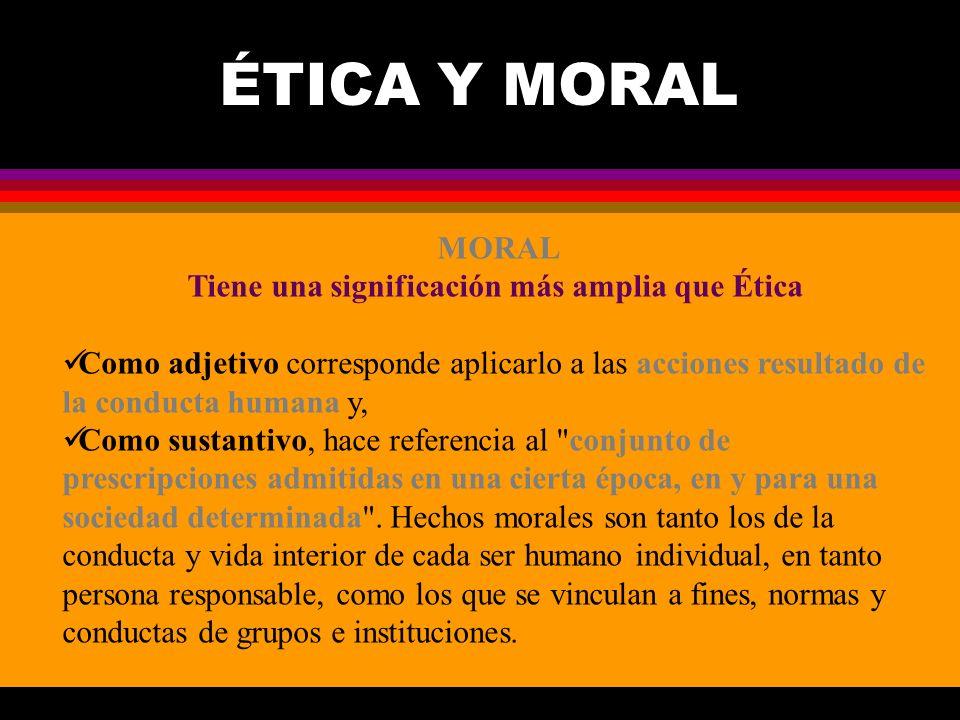 ÉTICA Y MORAL MORAL Tiene una significación más amplia que Ética Como adjetivo corresponde aplicarlo a las acciones resultado de la conducta humana y,