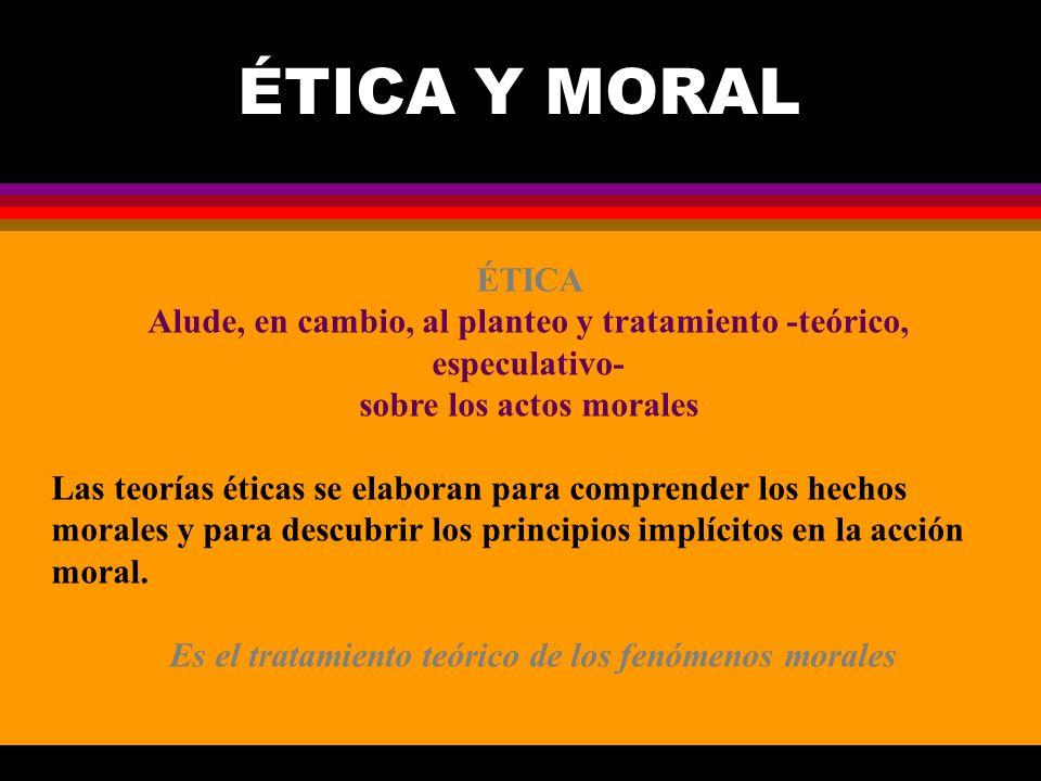 ÉTICA Y MORAL ÉTICA Alude, en cambio, al planteo y tratamiento -teórico, especulativo- sobre los actos morales Las teorías éticas se elaboran para com