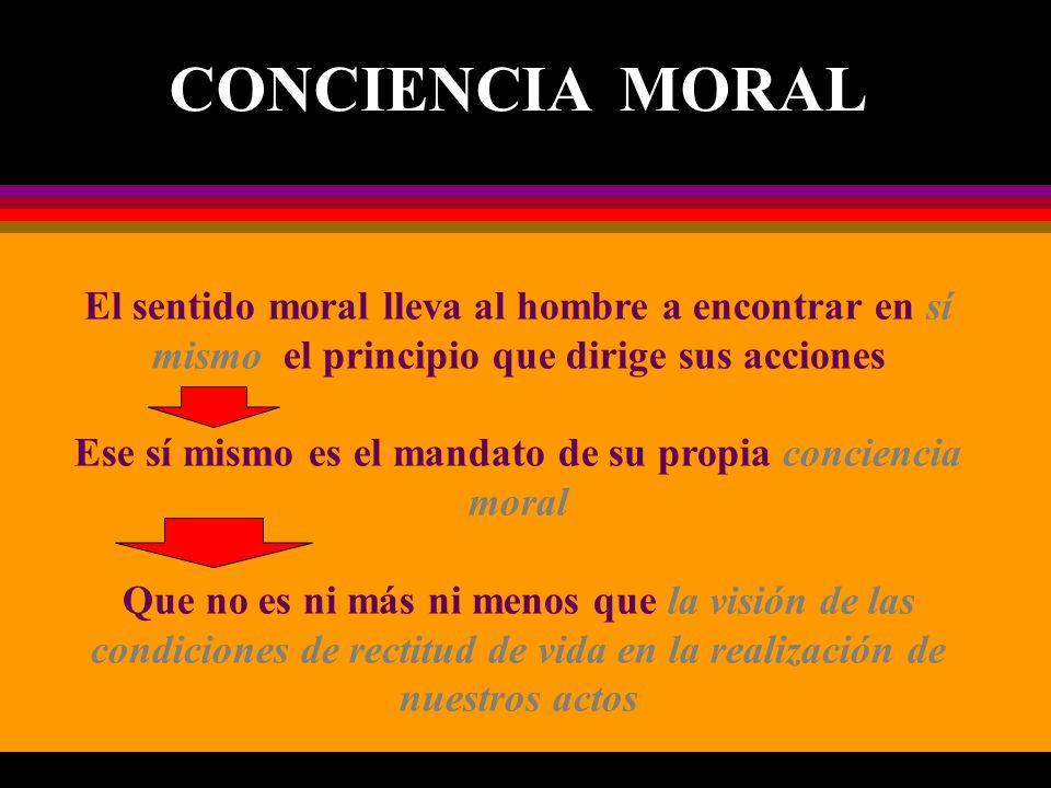 El sentido moral lleva al hombre a encontrar en sí mismo el principio que dirige sus acciones Ese sí mismo es el mandato de su propia conciencia moral