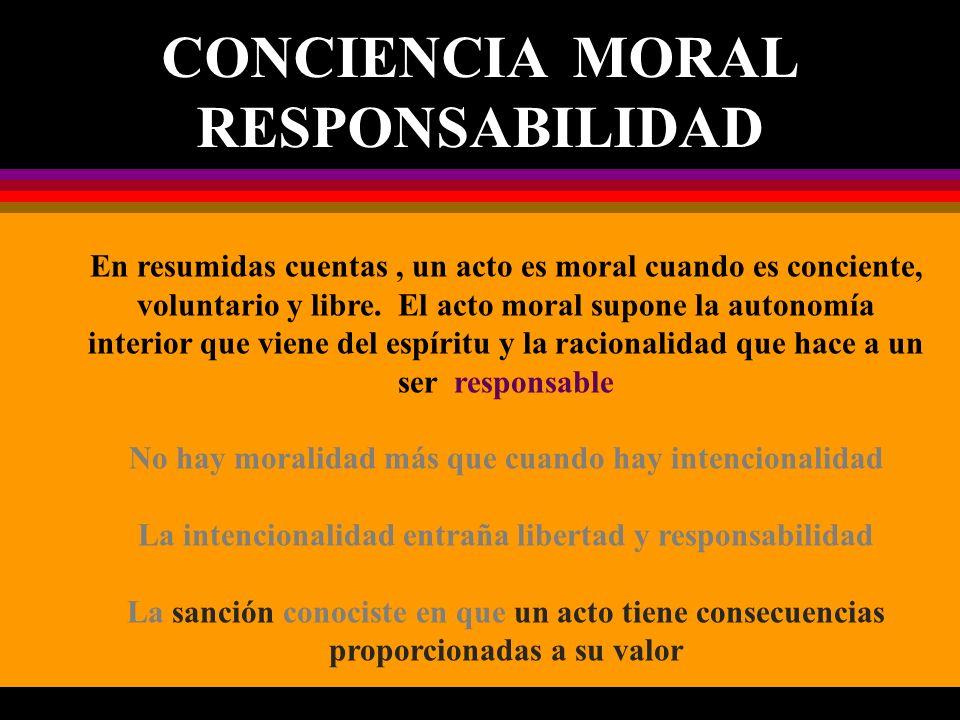 CONCIENCIA MORAL RESPONSABILIDAD En resumidas cuentas, un acto es moral cuando es conciente, voluntario y libre. El acto moral supone la autonomía int