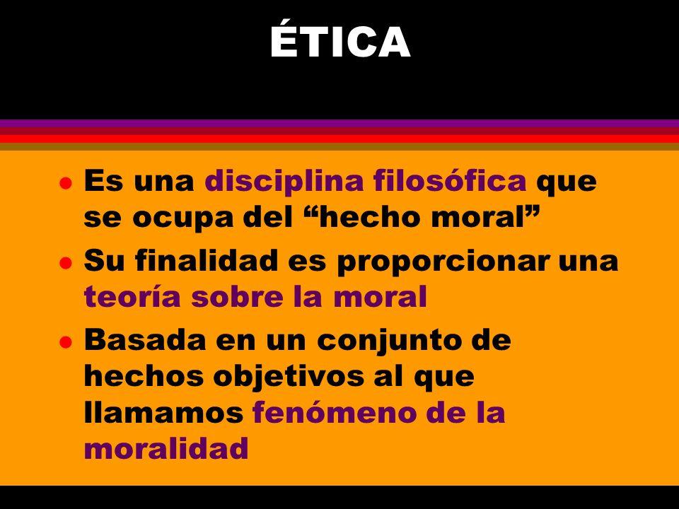 ÉTICA l Es una disciplina filosófica que se ocupa del hecho moral l Su finalidad es proporcionar una teoría sobre la moral l Basada en un conjunto de