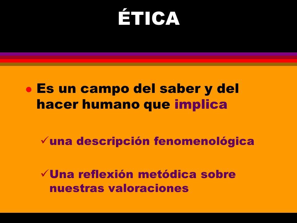 ÉTICA l Es un campo del saber y del hacer humano que implica una descripción fenomenológica Una reflexión metódica sobre nuestras valoraciones