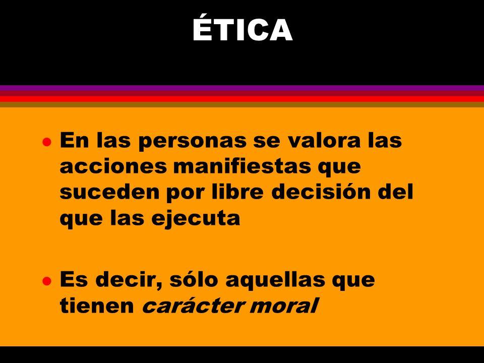 ÉTICA l En las personas se valora las acciones manifiestas que suceden por libre decisión del que las ejecuta l Es decir, sólo aquellas que tienen car