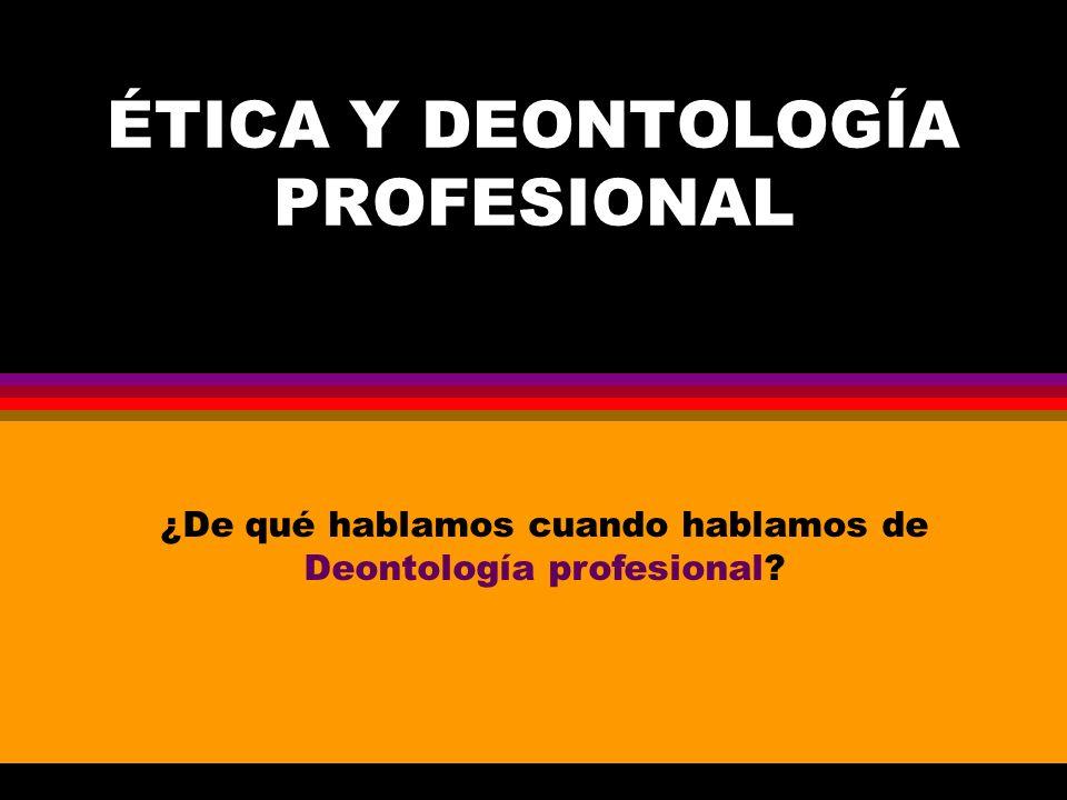 ÉTICA Y DEONTOLOGÍA PROFESIONAL ¿De qué hablamos cuando hablamos de Deontología profesional?