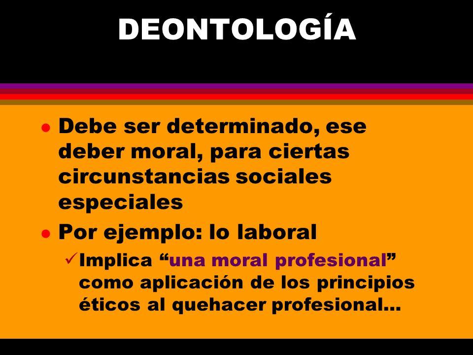 DEONTOLOGÍA l Debe ser determinado, ese deber moral, para ciertas circunstancias sociales especiales l Por ejemplo: lo laboral Implica una moral profe