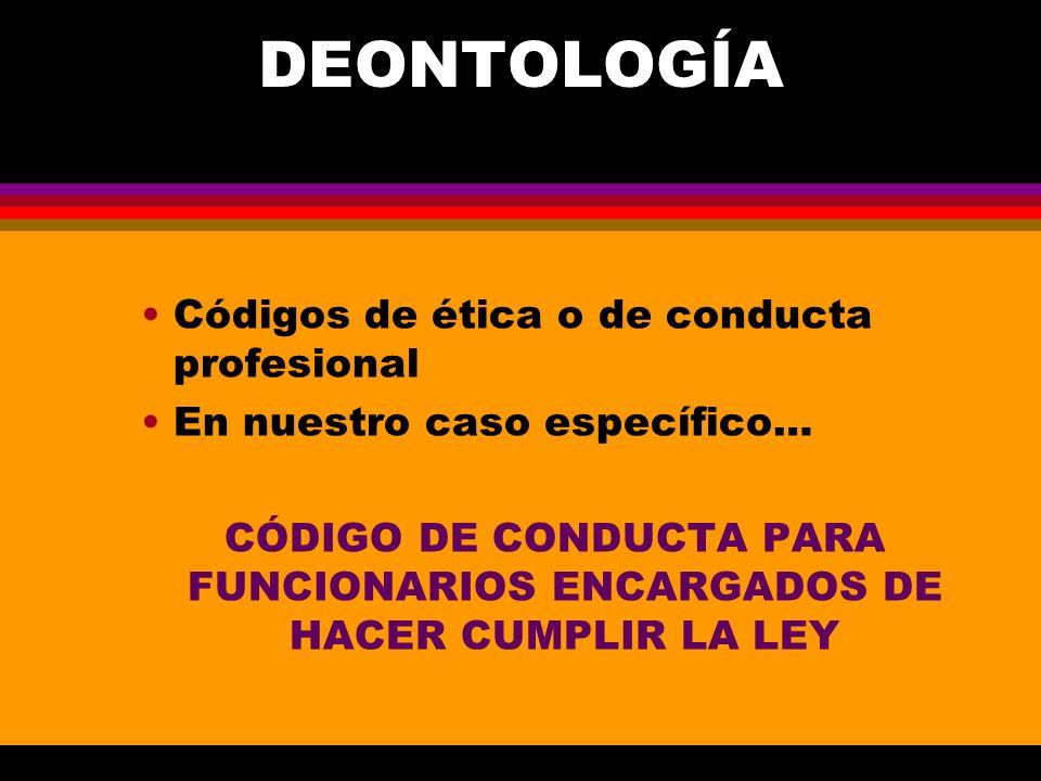 DEONTOLOGÍA Códigos de ética o de conducta profesional En nuestro caso específico… CÓDIGO DE CONDUCTA PARA FUNCIONARIOS ENCARGADOS DE HACER CUMPLIR LA