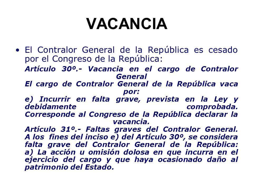 VACANCIA El Contralor General de la República es cesado por el Congreso de la República: Artículo 30º.- Vacancia en el cargo de Contralor General El c