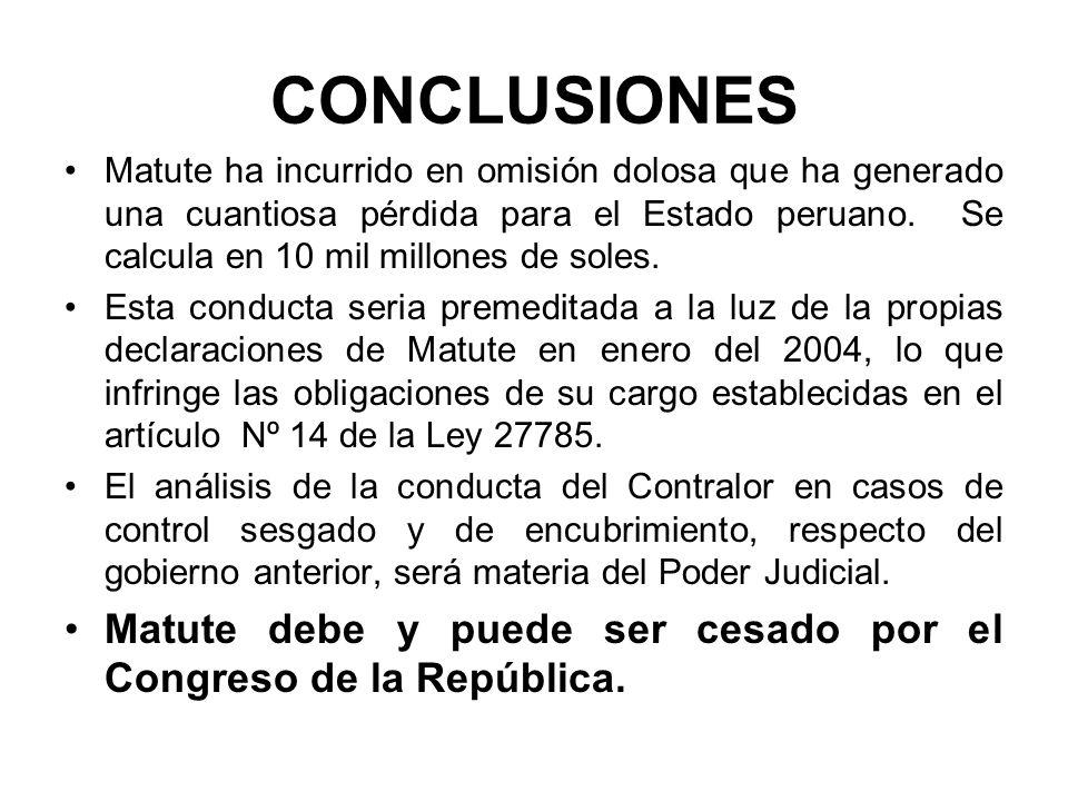 CONCLUSIONES Matute ha incurrido en omisión dolosa que ha generado una cuantiosa pérdida para el Estado peruano. Se calcula en 10 mil millones de sole