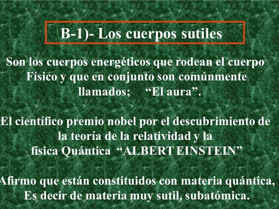 B-1)- Los cuerpos sutiles Son los cuerpos energéticos que rodean el cuerpo Físico y que en conjunto son comúnmente llamados; El aura. El científico pr