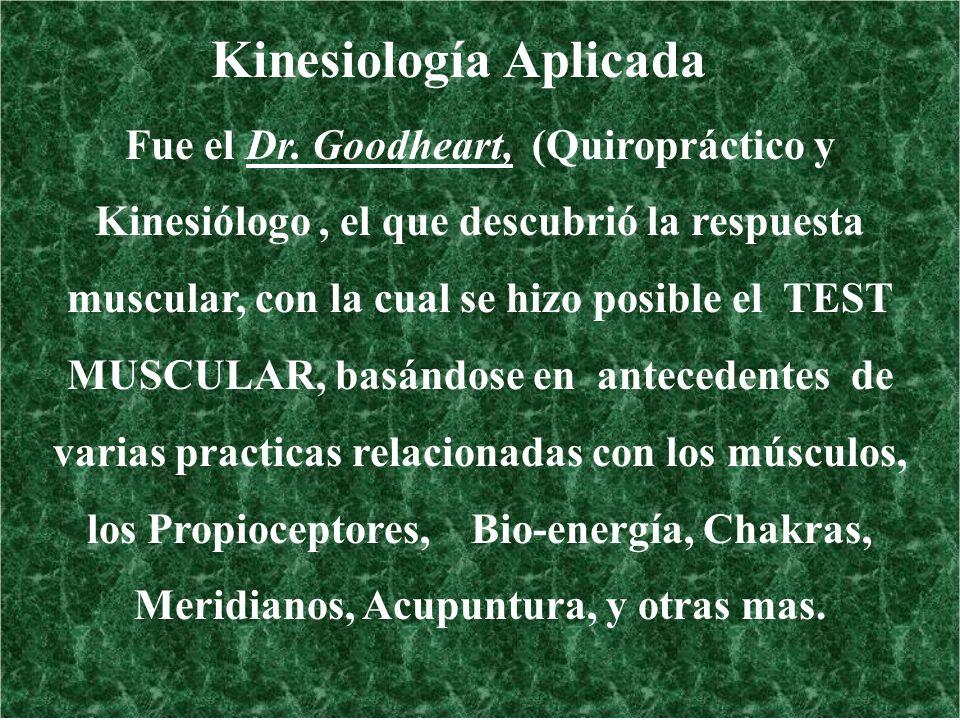 Kinesiología Aplicada Fue el Dr. Goodheart, (Quiropráctico y Kinesiólogo, el que descubrió la respuesta muscular, con la cual se hizo posible el TEST