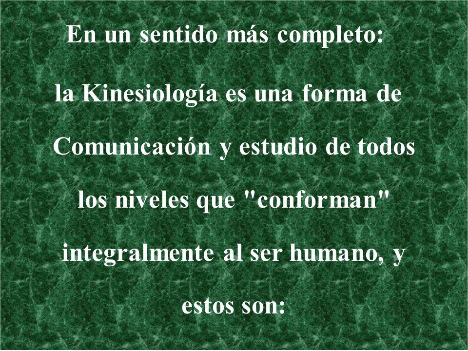 En un sentido más completo: la Kinesiología es una forma de Comunicación y estudio de todos los niveles que