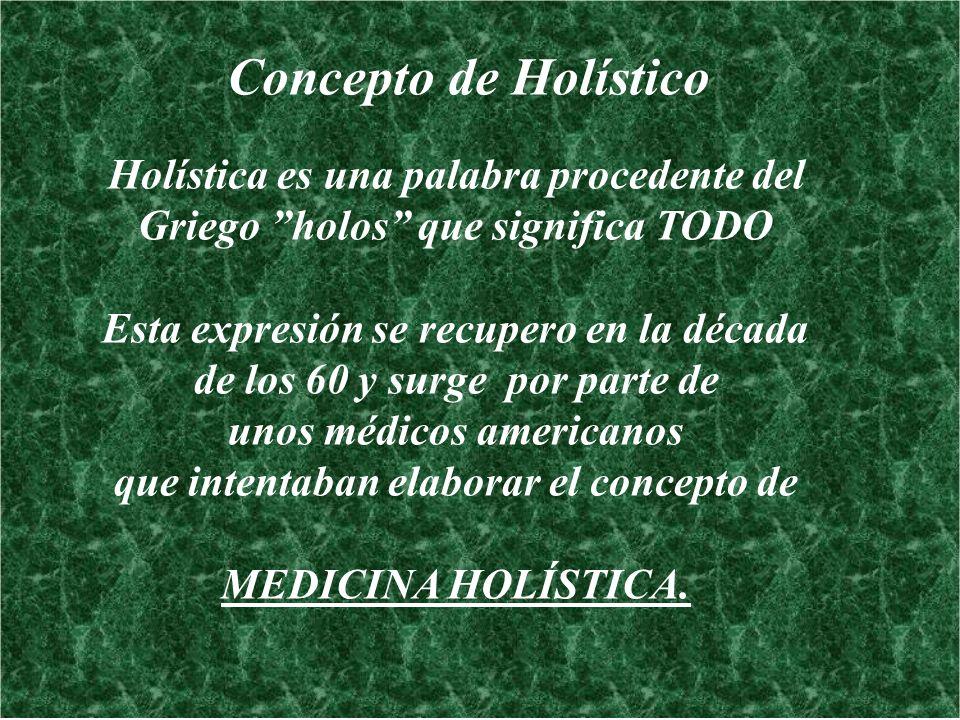 Concepto de Holístico Holística es una palabra procedente del Griego holos que significa TODO Esta expresión se recupero en la década de los 60 y surg