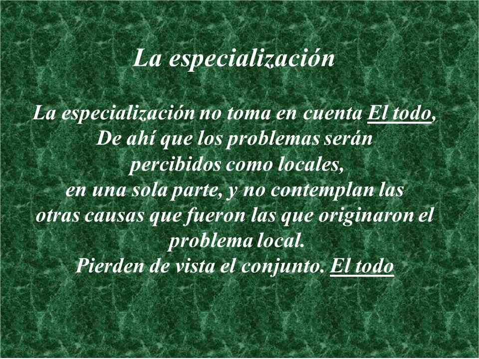 La especialización La especialización no toma en cuenta El todo, De ahí que los problemas serán percibidos como locales, en una sola parte, y no conte