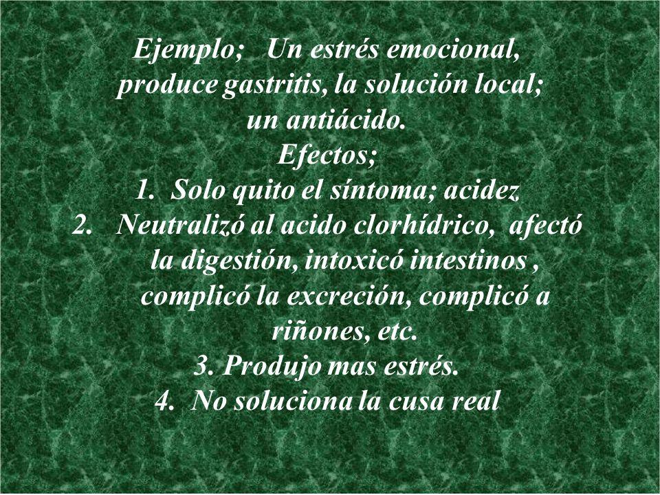 Ejemplo; Un estrés emocional, produce gastritis, la solución local; un antiácido. Efectos; 1.Solo quito el síntoma; acidez 2. Neutralizó al acido clor