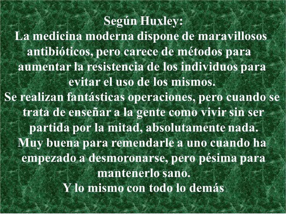 Según Huxley: La medicina moderna dispone de maravillosos antibióticos, pero carece de métodos para aumentar la resistencia de los individuos para evi