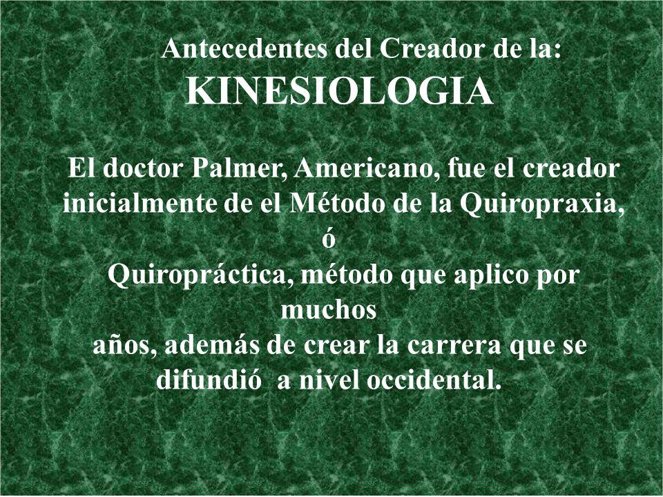 Antecedentes del Creador de la: KINESIOLOGIA El doctor Palmer, Americano, fue el creador inicialmente de el Método de la Quiropraxia, ó Quiropráctica,