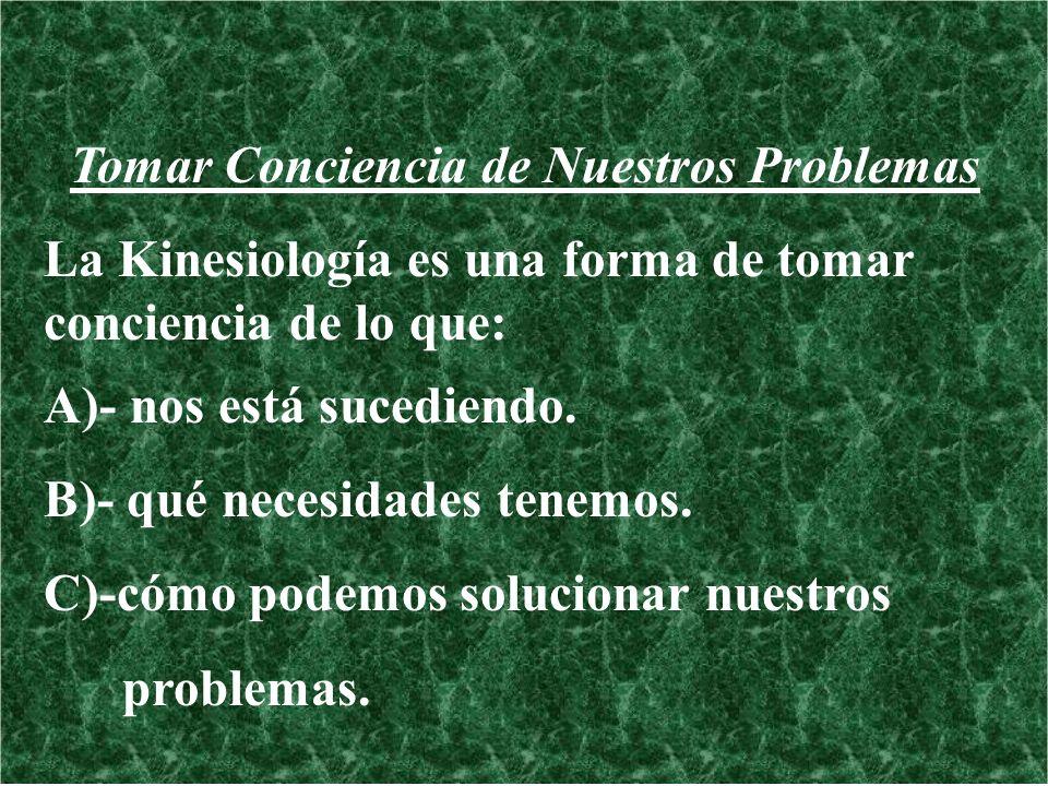 Tomar Conciencia de Nuestros Problemas La Kinesiología es una forma de tomar conciencia de lo que: A)- nos está sucediendo. B)- qué necesidades tenemo