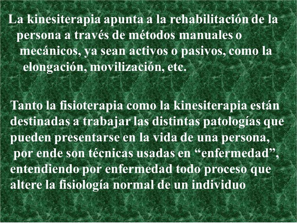 La kinesiterapia apunta a la rehabilitación de la persona a través de métodos manuales o mecánicos, ya sean activos o pasivos, como la elongación, mov
