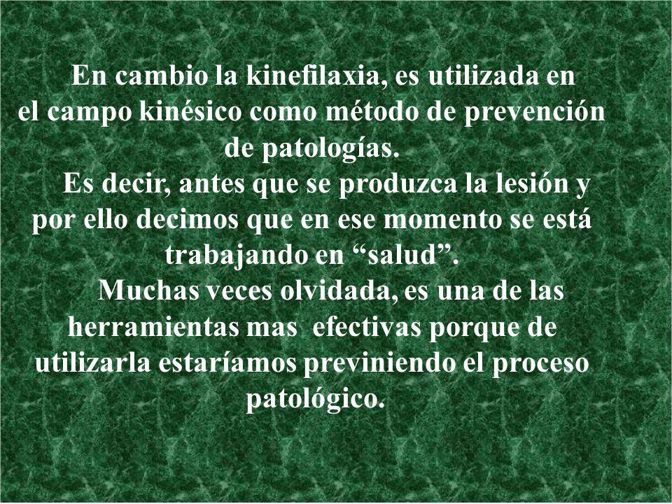 En cambio la kinefilaxia, es utilizada en el campo kinésico como método de prevención de patologías. Es decir, antes que se produzca la lesión y por e