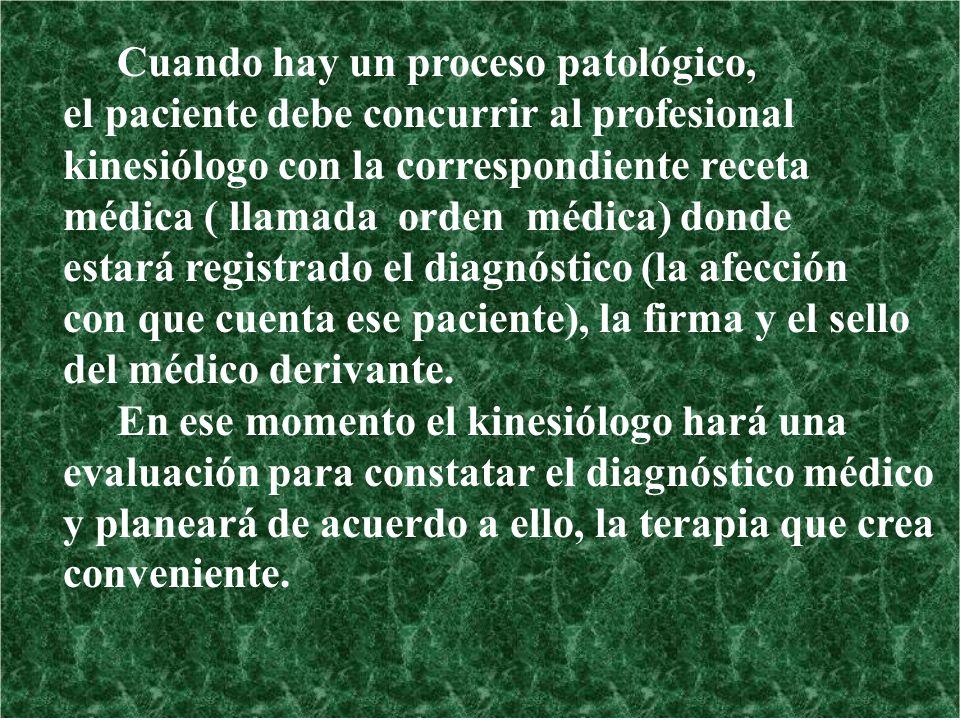 Cuando hay un proceso patológico, el paciente debe concurrir al profesional kinesiólogo con la correspondiente receta médica ( llamada orden médica) d