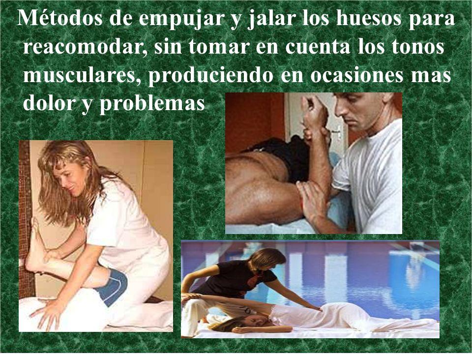 Métodos de empujar y jalar los huesos para reacomodar, sin tomar en cuenta los tonos musculares, produciendo en ocasiones mas dolor y problemas