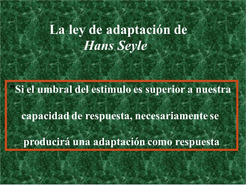 La ley de adaptación de Hans Seyle Si el umbral del estimulo es superior a nuestra capacidad de respuesta, necesariamente se producirá una adaptación