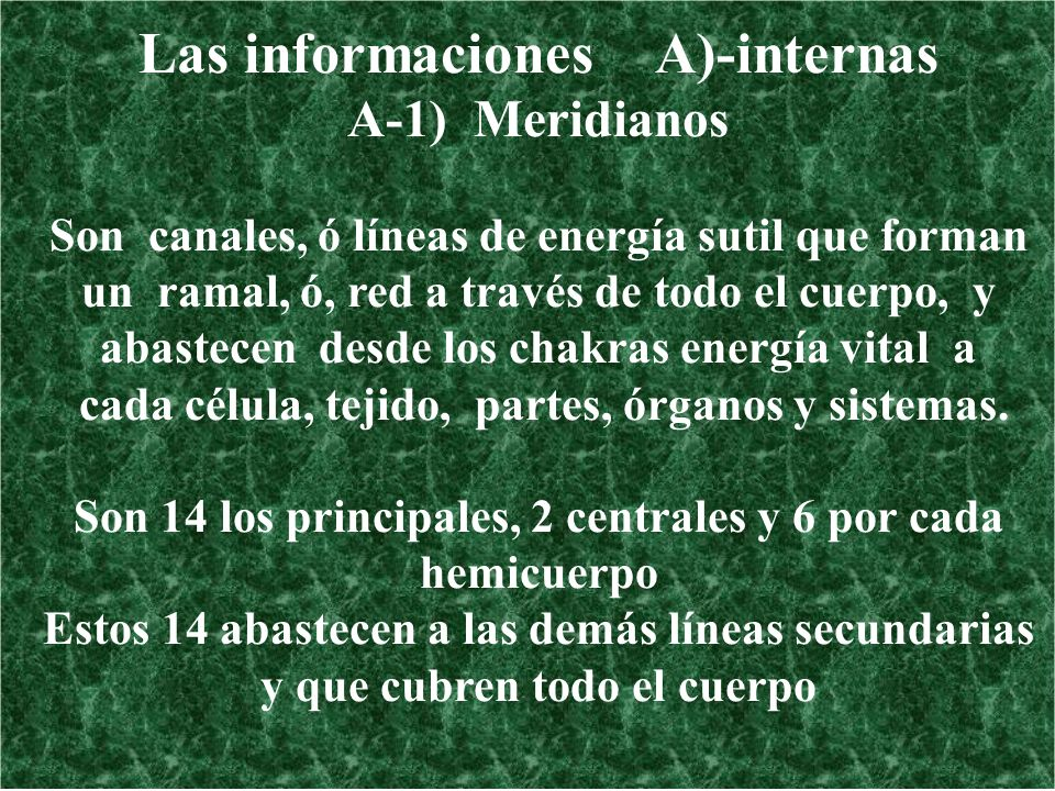 Las informaciones A)-internas A-1) Meridianos Son canales, ó líneas de energía sutil que forman un ramal, ó, red a través de todo el cuerpo, y abastec