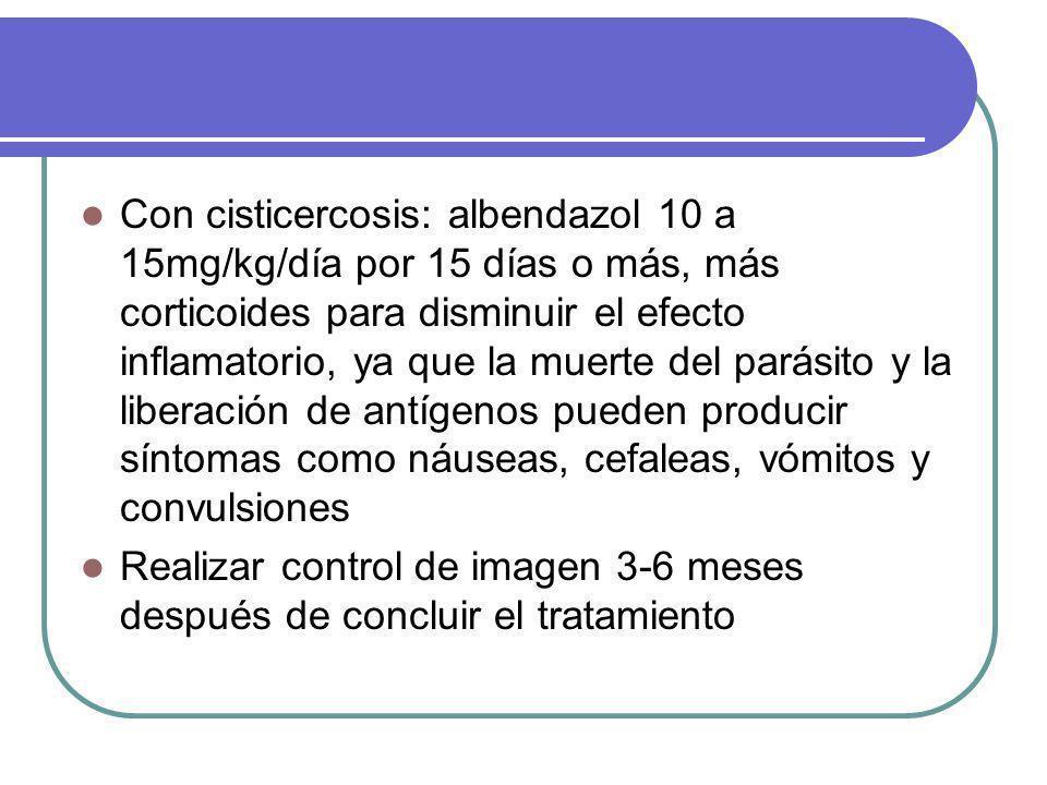 Con cisticercosis: albendazol 10 a 15mg/kg/día por 15 días o más, más corticoides para disminuir el efecto inflamatorio, ya que la muerte del parásito y la liberación de antígenos pueden producir síntomas como náuseas, cefaleas, vómitos y convulsiones Realizar control de imagen 3-6 meses después de concluir el tratamiento