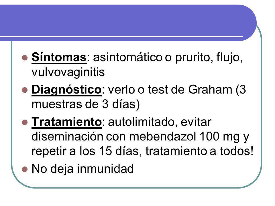 Síntomas: asintomático o prurito, flujo, vulvovaginitis Diagnóstico: verlo o test de Graham (3 muestras de 3 días) Tratamiento: autolimitado, evitar diseminación con mebendazol 100 mg y repetir a los 15 días, tratamiento a todos.