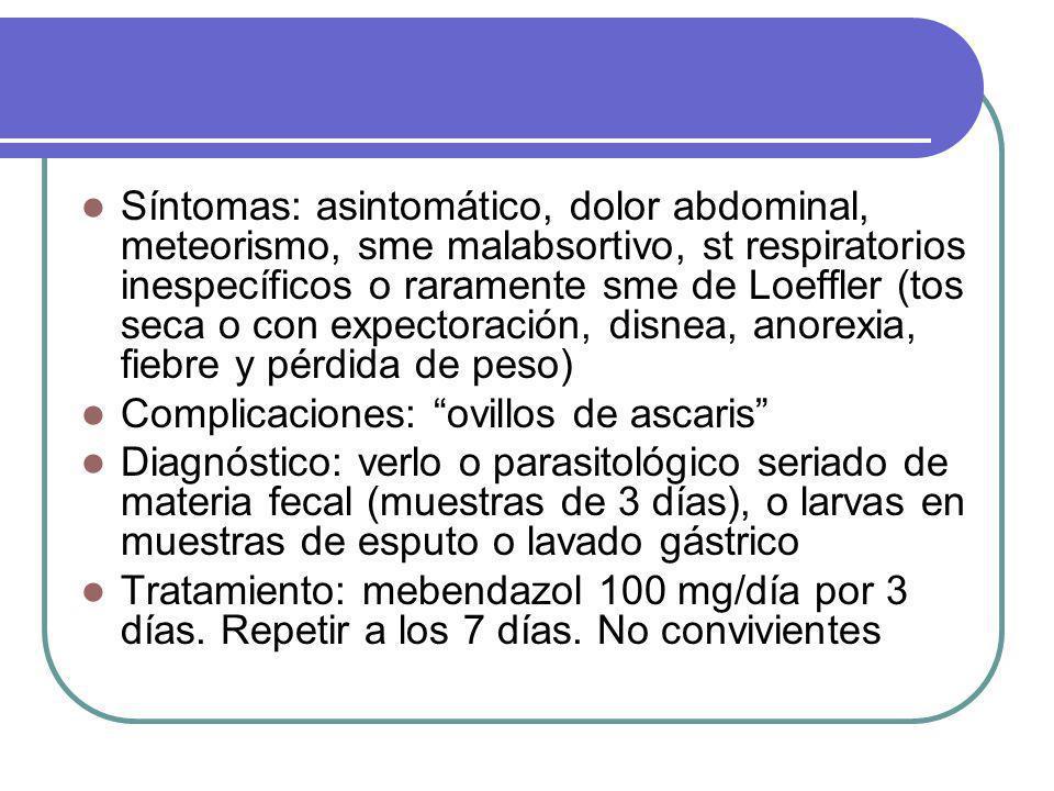 Síntomas: asintomático, dolor abdominal, meteorismo, sme malabsortivo, st respiratorios inespecíficos o raramente sme de Loeffler (tos seca o con expectoración, disnea, anorexia, fiebre y pérdida de peso) Complicaciones: ovillos de ascaris Diagnóstico: verlo o parasitológico seriado de materia fecal (muestras de 3 días), o larvas en muestras de esputo o lavado gástrico Tratamiento: mebendazol 100 mg/día por 3 días.